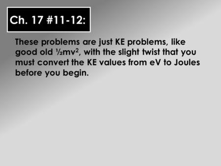 Ch. 17 #11-12: These problems are just KE problems, like good old ½mv 2, with the slight twist that you must convert the KE values from eV to Joules before.
