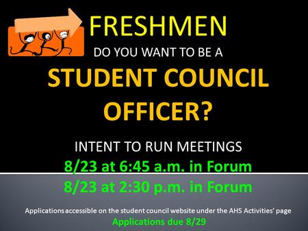 FRESHMEN DO YOU WANT TO BE A STUDENT COUNCIL OFFICER? INTENT TO RUN MEETINGS 8/23 at 6:45 a.m. in Forum 8/23 at 2:30 p.m. in Forum Applications accessible.