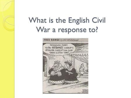 What is the English Civil War a response to?. Leading up to Civil War: Charles I Charles had dissolved Parliament, but then needed more $ for a costly.