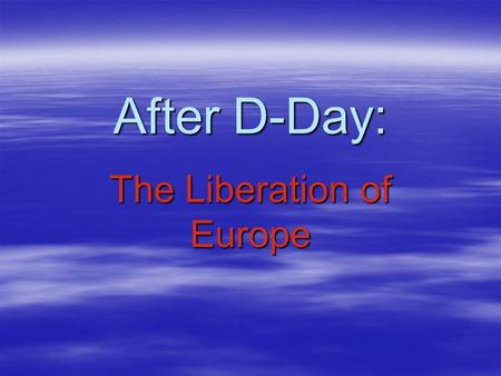 After D-Day: The Liberation of Europe. The Normandy Beaches.