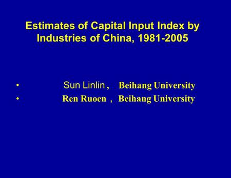 Estimates of Capital Input Index by Industries of China, 1981-2005 Sun Linlin, Beihang University Ren Ruoen Beihang University.
