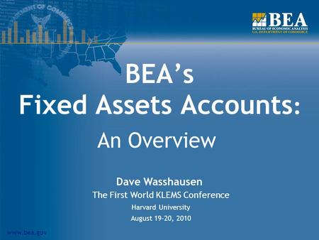 Www.bea.gov BEAs Fixed Assets Accounts : An Overview Dave Wasshausen The First World KLEMS Conference Harvard University August 19-20, 2010.