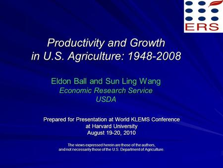 Productivity and Growth in U.S. Agriculture: 1948-2008 Eldon Ball and Sun Ling Wang Economic Research Service USDA Prepared for Presentation at World KLEMS.