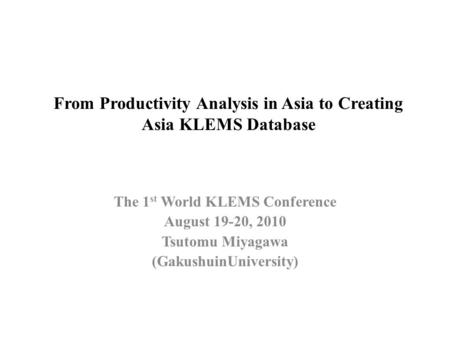 From Productivity Analysis in Asia to Creating Asia KLEMS Database The 1 st World KLEMS Conference August 19-20, 2010 Tsutomu Miyagawa (GakushuinUniversity)