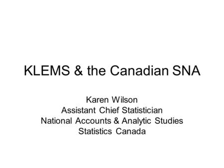 KLEMS & the Canadian SNA Karen Wilson Assistant Chief Statistician National Accounts & Analytic Studies Statistics Canada.