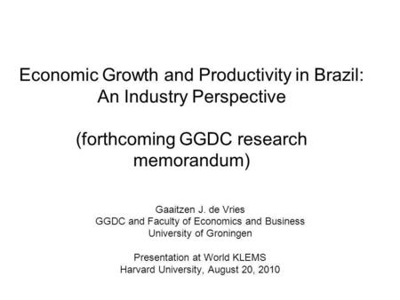 Economic Growth and Productivity in Brazil: An Industry Perspective (forthcoming GGDC research memorandum) Gaaitzen J. de Vries GGDC and Faculty of Economics.