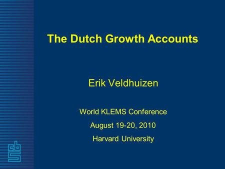 The Dutch Growth Accounts Erik Veldhuizen World KLEMS Conference August 19-20, 2010 Harvard University.