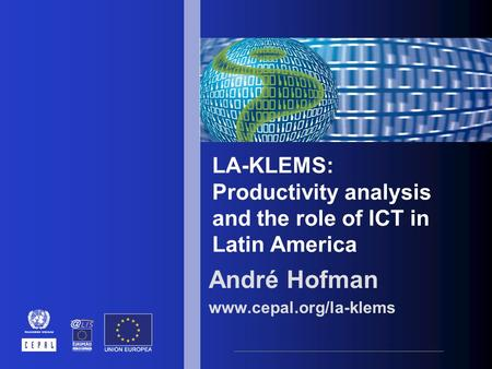 LA-KLEMS: Productivity analysis and the role of ICT in Latin America André Hofman www.cepal.org/la-klems.
