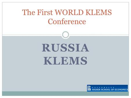 RUSSIA KLEMS The First WORLD KLEMS Conference. RUSSIA KLEMS STARTED IN 2007 OPERATED BY STATE UNIVERSITY – HIGHER SCHOOL OF ECONOMICS (MOSCOW) IN COLLABORATION.