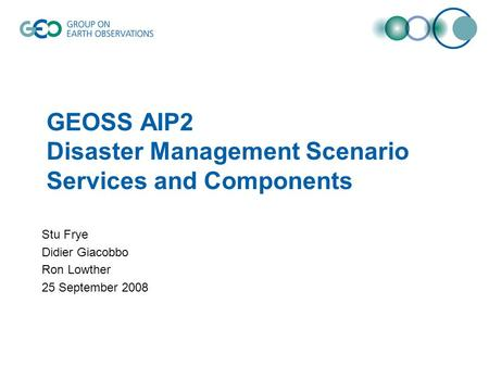 GEOSS AIP2 Disaster Management Scenario Services and Components Stu Frye Didier Giacobbo Ron Lowther 25 September 2008.