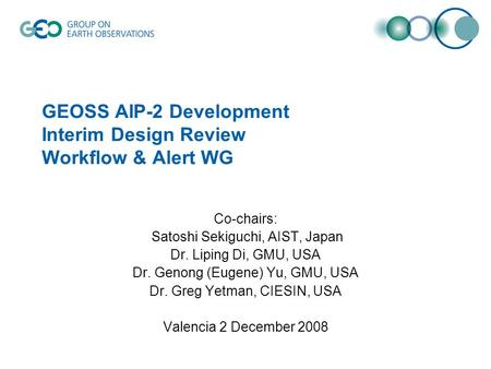 GEOSS AIP-2 Development Interim Design Review Workflow & Alert WG Co-chairs: Satoshi Sekiguchi, AIST, Japan Dr. Liping Di, GMU, USA Dr. Genong (Eugene)