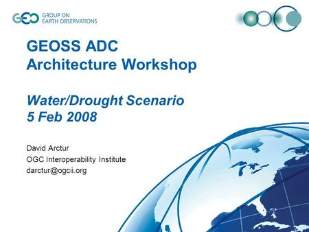 GEOSS ADC Architecture Workshop Water/Drought Scenario 5 Feb 2008 David Arctur OGC Interoperability Institute
