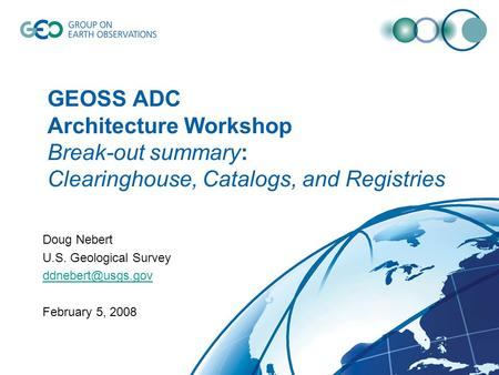 GEOSS ADC Architecture Workshop Break-out summary: Clearinghouse, Catalogs, and Registries Doug Nebert U.S. Geological Survey February.