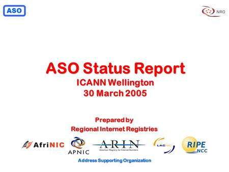 ASO Address Supporting Organization ASO Status Report ICANN Wellington 30 March 2005 Prepared by Regional Internet Registries.