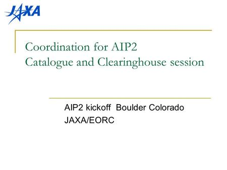Coordination for AIP2 Catalogue and Clearinghouse session AIP2 kickoff Boulder Colorado JAXA/EORC.