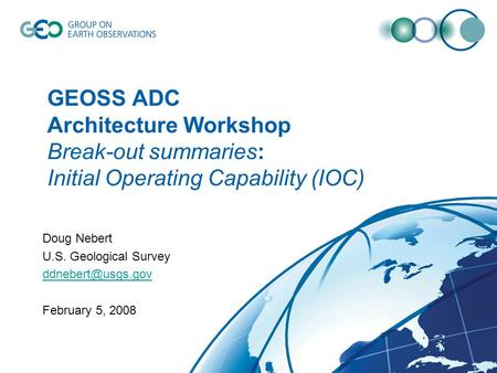 GEOSS ADC Architecture Workshop Break-out summaries: Initial Operating Capability (IOC) Doug Nebert U.S. Geological Survey February 5,