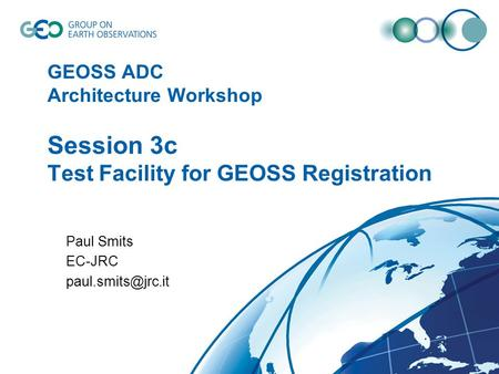 GEOSS ADC Architecture Workshop Session 3c Test Facility for GEOSS Registration Paul Smits EC-JRC