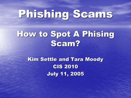 Phishing Scams How to Spot A Phising Scam? Kim Settle and Tara Moody CIS 2010 July 11, 2005.