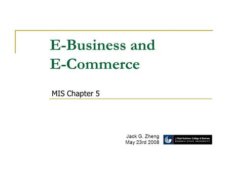 E-Business and E-Commerce Jack G. Zheng May 23rd 2008 MIS Chapter 5.