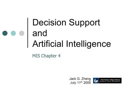 Decision Support and Artificial Intelligence Jack G. Zheng July 11 th 2005 MIS Chapter 4.