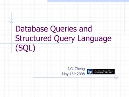 Database Queries and Structured Query Language (SQL) J.G. Zheng May 16 th 2008.