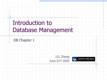 Introduction to Database Management J.G. Zheng June 22 nd 2005 DB Chapter 1.
