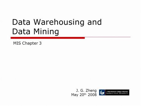 Data Warehousing and Data Mining J. G. Zheng May 20 th 2008 MIS Chapter 3.