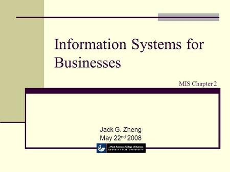 Information Systems for Businesses Jack G. Zheng May 22 nd 2008 MIS Chapter 2.