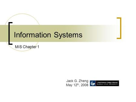 Information Systems Jack G. Zheng May 12 th, 2008 MIS Chapter 1.