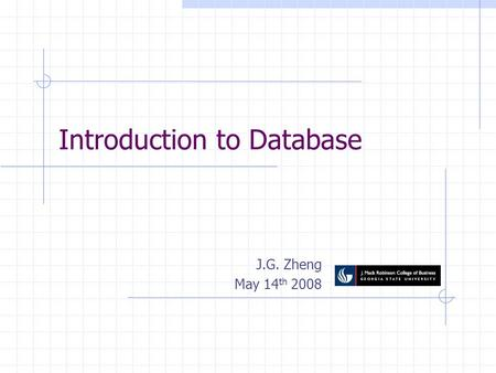 Introduction to Database J.G. Zheng May 14 th 2008.