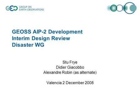 GEOSS AIP-2 Development Interim Design Review Disaster WG Stu Frye Didier Giacobbo Alexandre Robin (as alternate) Valencia 2 December 2008.