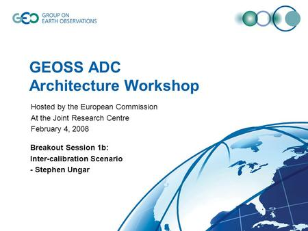GEOSS ADC Architecture Workshop Breakout Session 1b: Inter-calibration Scenario - Stephen Ungar Hosted by the European Commission At the Joint Research.
