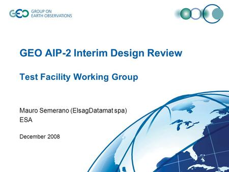 GEO AIP-2 Interim Design Review Test Facility Working Group Mauro Semerano (ElsagDatamat spa) ESA December 2008.