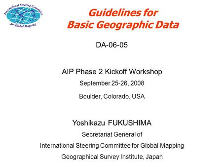 Guidelines for Basic Geographic Data DA-06-05 AIP Phase 2 Kickoff Workshop September 25-26, 2008 Boulder, Colorado, USA Yoshikazu FUKUSHIMA Secretariat.