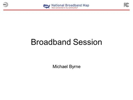 Broadband Session Michael Byrne. Broadband Map Technical Details Data Integration Map Presentation Since Launch.