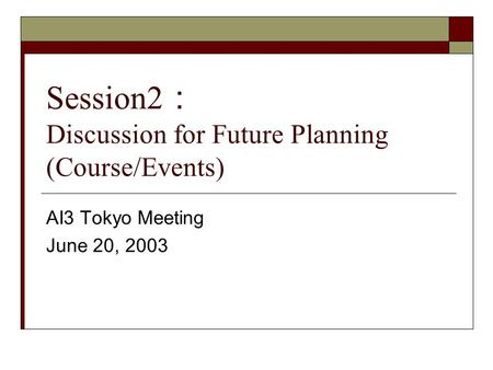 Session2 Discussion for Future Planning (Course/Events) AI3 Tokyo Meeting June 20, 2003.