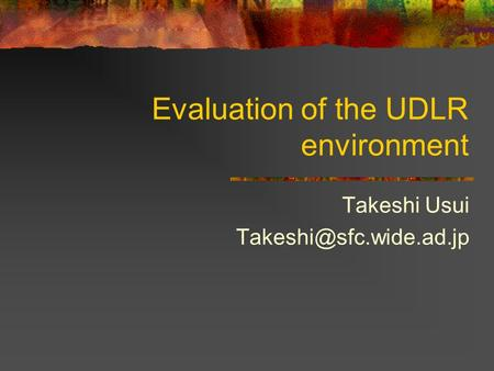 Evaluation of the UDLR environment Takeshi Usui