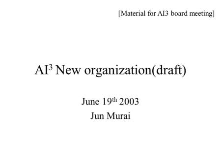 AI 3 New organization(draft) June 19 th 2003 Jun Murai [Material for AI3 board meeting]