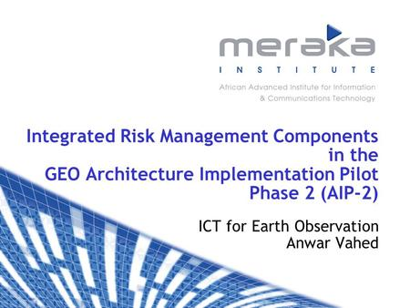 Integrated Risk Management Components in the GEO Architecture Implementation Pilot Phase 2 (AIP-2) ICT for Earth Observation Anwar Vahed.