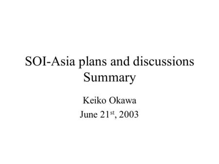 SOI-Asia plans and discussions Summary Keiko Okawa June 21 st, 2003.