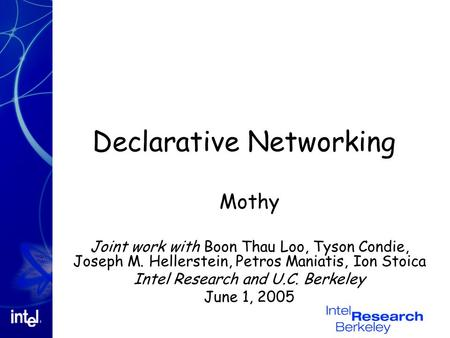 Declarative Networking Mothy Joint work with Boon Thau Loo, Tyson Condie, Joseph M. Hellerstein, Petros Maniatis, Ion Stoica Intel Research and U.C. Berkeley.
