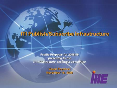 ITI Publish/Subscribe Infrastructure Profile Proposal for 2008/09 presented to the IT Infrastructure Technical Committee Vassil Peytchev November 18, 2008.