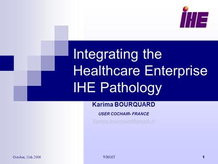 October, 11th 2006WHOIT1 Integrating the Healthcare Enterprise IHE Pathology Karima BOURQUARD USER COCHAIR- FRANCE