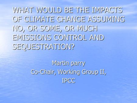 WHAT WOULD BE THE IMPACTS OF CLIMATE CHANGE ASSUMING NO, OR SOME, OR MUCH EMISSIONS CONTROL AND SEQUESTRATION? Martin parry Co-Chair, Working Group II,