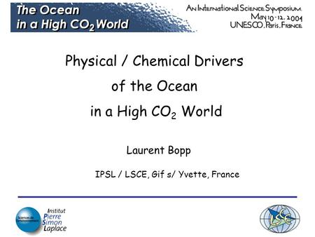 Physical / Chemical Drivers of the Ocean in a High CO 2 World Laurent Bopp IPSL / LSCE, Gif s/ Yvette, France.