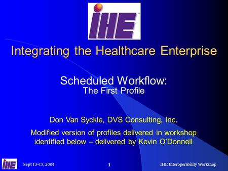 Sept 13-15, 2004IHE Interoperability Workshop 1 Integrating the Healthcare Enterprise Scheduled Workflow: The First Profile Don Van Syckle, DVS Consulting,
