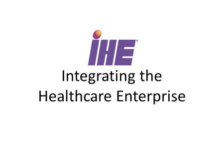 Integrating the Healthcare Enterprise. Initiative to adopt standards for information and communication in healthcare IT Sponsored by health organizations.