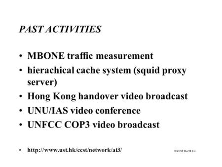 PAST ACTIVITIES MBONE traffic measurement hierachical cache system (squid proxy server) Hong Kong handover video broadcast UNU/IAS video conference UNFCC.