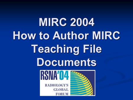 MIRC 2004 How to Author MIRC Teaching File Documents.