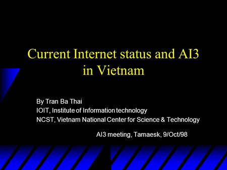 Current Internet status and AI3 in Vietnam By Tran Ba Thai IOIT, Institute of Information technology NCST, Vietnam National Center for Science & Technology.